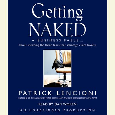 Getting Naked: A Business Fable About Shedding the Three Fears That Sabotage Client Loyalty Audiobook, by Patrick Lencioni