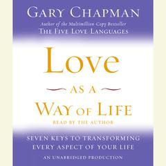 Love as a Way of Life: Seven Keys to Transforming Every Aspect of Your Life Audiobook, by Gary Chapman, Gary D. Chapman