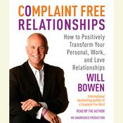 Complaint Free Relationships: How to Positively Transform Your Personal, Work, and Love Relationships, by Will Bowen