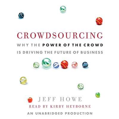 Crowdsourcing: Why the Power of the Crowd Is Driving the Future of Business Audiobook, by Jeff Howe