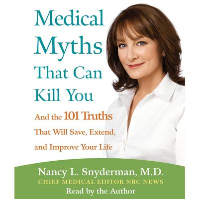 Medical Myths That Can Kill You: And the 101 Truths That Will Save, Extend, and Improve Your Life Audiobook, by Nancy L. Snyderman