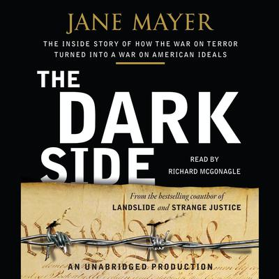 The Dark Side: The Inside Story of How The War on Terror Turned into a War on American Ideals Audiobook, by Jane Mayer