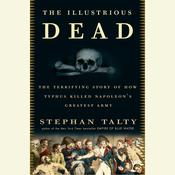 The Illustrious Dead: The Terrifying Story of How Typhus Killed Napoleons Greatest Army Audiobook, by Stephan Talty
