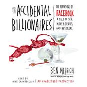 The Accidental Billionaires: The Founding of Facebook: A Tale of Sex, Money, Genius and Betrayal Audiobook, by Ben Mezrich