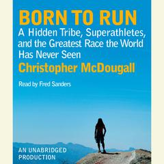Born to Run: A Hidden Tribe, Superathletes, and the Greatest Race the World Has Never Seen Audiobook, by Christopher McDougall