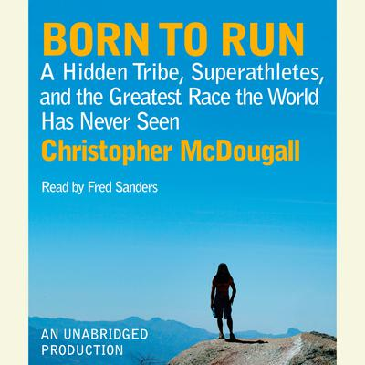 Born to Run: A Hidden Tribe, Superathletes, and the Greatest Race the World Has Never Seen Audiobook, by
