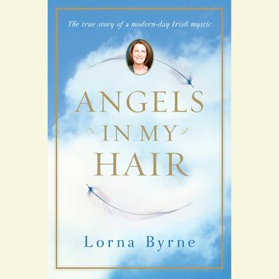 Angels in My Hair: The True Story of a Modern-Day Irish Mystic Audiobook, by Lorna Byrne