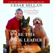 Be the Pack Leader: Use Cesars Way to Transform Your Dog . . . and Your Life Audiobook, by Cesar Millan