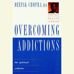Overcoming Addictions: The Spiritual Solution Audiobook, by Deepak Chopra, M.D., Deepak Chopra