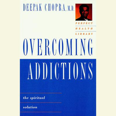 Overcoming Addictions: The Spiritual Solution Audiobook, by Deepak Chopra