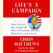 Life's a Campaign: What Politics Has Taught Me About Friendship, Rivalry, Reputation, and Success, by Chris Matthews