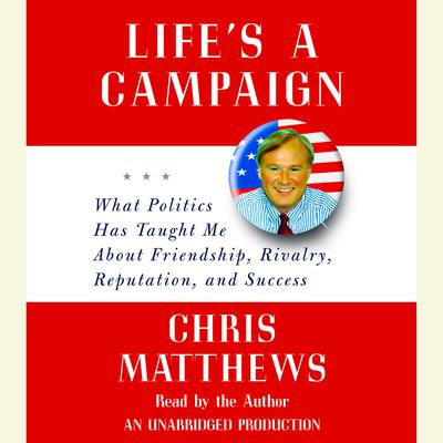 Lifes a Campaign: What Politics Has Taught Me About Friendship, Rivalry, Reputation, and Success Audiobook, by Chris Matthews