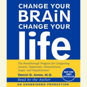 Change Your Brain, Change Your Life: The Breakthrough Program for Conquering Anxiety, Depression, Obsessiveness, Anger, and Impulsiveness, by Daniel G. Amen, Daniel G. Amen, M.D. Daniel G. Amen