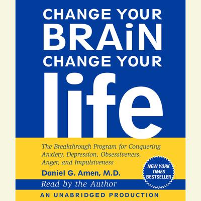 Change Your Brain, Change Your Life: The Breakthrough Program for Conquering Anxiety, Depression, Obsessiveness, Anger, and Impulsiveness Audiobook, by Daniel G. Amen