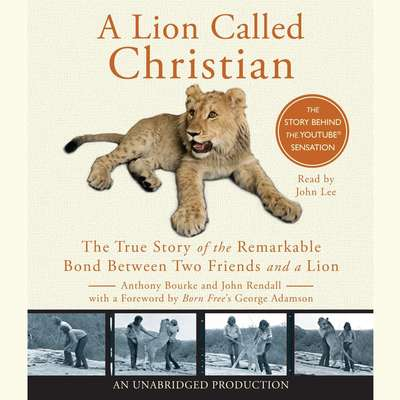 A Lion Called Christian: The True Story of the Remarkable Bond Between Two Friends and a Lion Audiobook, by Anthony Bourke