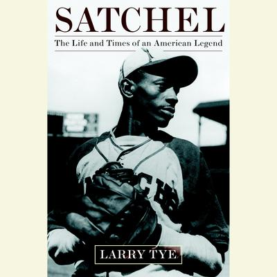 Satchel: The Life and Times of an American Legend Audiobook, by Larry Tye