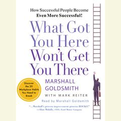 What Got You Here Wont Get You There: How Successful People Become Even More Successful Audiobook, by Mark Reiter, Marshall Goldsmith