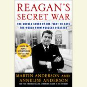 Reagans Secret War: The Untold Story of His Fight to Save the World from Nuclear Disaster, by Martin Anderson, Annelise Anderson