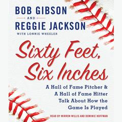 Sixty Feet, Six Inches: A Hall of Fame Pitcher & A Hall of Fame Hitter Talk about How the Game Is Played Audiobook, by Bob Gibson, Lonnie Wheeler, Reggie Jackson
