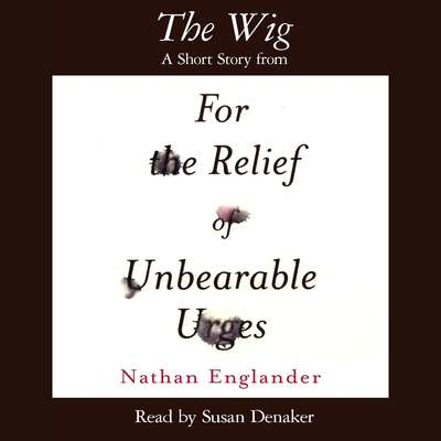 The Wig: A Short Story from For the Relief of Unbearable Urges Audiobook, by Nathan Englander