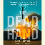 The Dead Hand: The Untold Story of the Cold War Arms Race and its Dangerous Legacy Audiobook, by David E. Hoffman