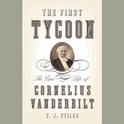 The First Tycoon: The Epic Life of Cornelius Vanderbilt Audiobook, by