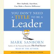 You Dont Need a Title To Be a Leader: How Anyone, Anywhere, Can Make a Positive Difference Audiobook, by Mark Sanborn