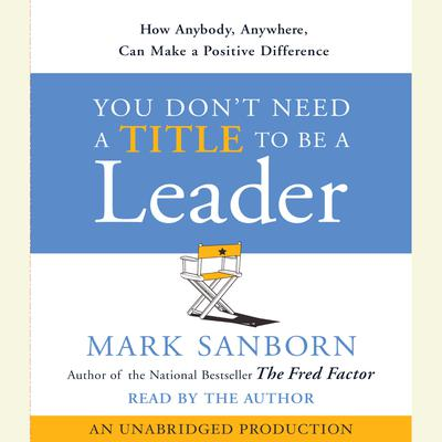 You Dont Need a Title To Be a Leader: How Anyone, Anywhere, Can Make a Positive Difference Audiobook, by