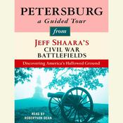 Petersburg: A Guided Tour from Jeff Shaaras Civil War Battlefields: What happened, why it matters, and what to see, by Jeffrey M. Shaara, Jeff Shaara