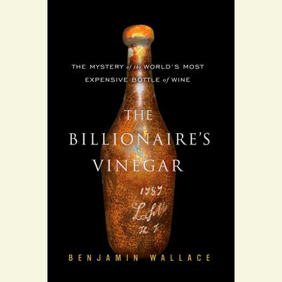 The Billionaires Vinegar: The Mystery of the Worlds Most Expensive Bottle of Wine Audiobook, by Benjamin Wallace