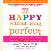 Be Happy Without Being Perfect: How to Break Free from the Perfection Deception, by Alice D. Domar, Alice Kelly, Ph.D. Alice D. Domar
