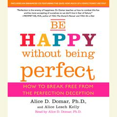 Be Happy Without Being Perfect: How to Break Free from the Perfection Deception Audiobook, by Alice D. Domar, Ph.D. Alice D. Domar, Alice Kelly