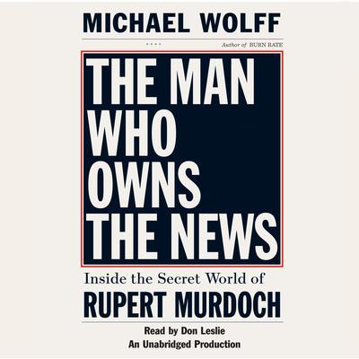 The Man Who Owns the News: Inside the Secret World of Rupert Murdoch Audiobook, by Michael Wolff