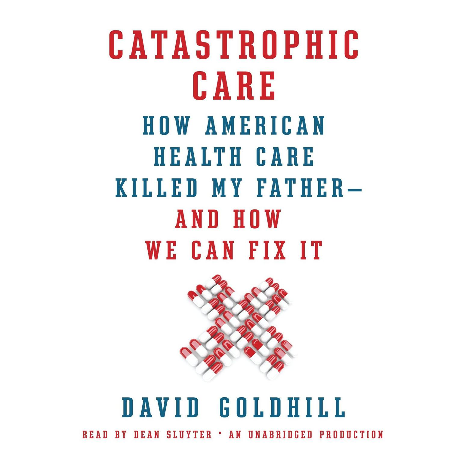 Printable Catastrophic Care: How American Health Care Killed My Father--and How We Can Fix It Audiobook Cover Art