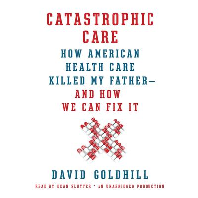 Catastrophic Care: How American Health Care Killed My Father--and How We Can Fix It Audiobook, by David Goldhill