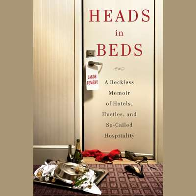 Heads in Beds: A Reckless Memoir of Hotels, Hustles, and So-Called Hospitality Audiobook, by Jacob Tomsky