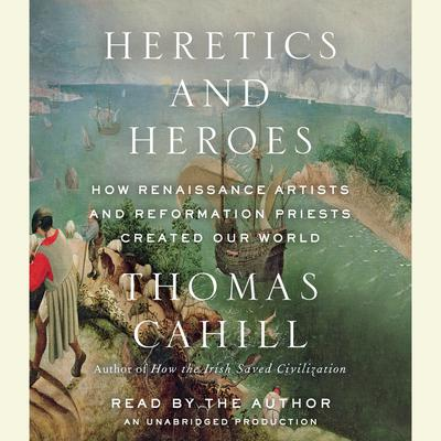 Heretics and Heroes: How Renaissance Artists and Reformation Priests Created Our World Audiobook, by Thomas Cahill