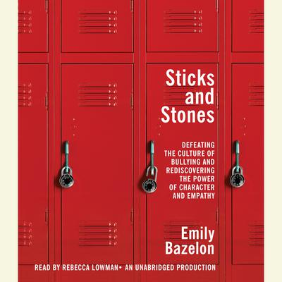 Sticks and Stones: Defeating the Culture of Bullying and Rediscovering the Power of Character and Empathy Audiobook, by Emily Bazelon