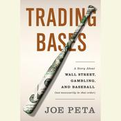 Trading Bases: A Story about Wall Street, Gambling, and Baseball (Not Necessarily in That Order), by Joe Peta