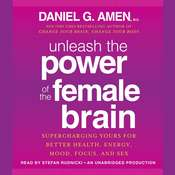 Unleash the Power of the Female Brain: Supercharging Yours for Better Health, Energy, Mood, Focus, and Sex Audiobook, by Daniel G. Amen, Daniel Amen, M.D.