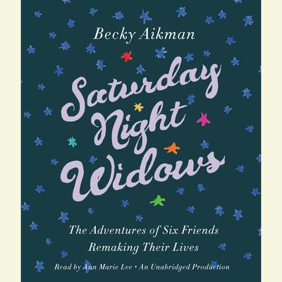 Saturday Night Widows: The Adventures of Six Friends Remaking Their Lives Audiobook, by Becky Aikman