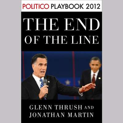 The End of the Line: Romney vs. Obama: the 34 days that decided the election: Playbook 2012 (POLITICO Inside Election 2012): Romney vs. Obama: The 34 days That Decided the Election Audiobook, by Jonathan Martin