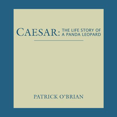 Caesar: The Life Story of a Panda Leopard: The Life Story of a Panda Leopard Audiobook, by Patrick O'Brian