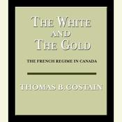 The White and the Gold: The French Regime in Canada, by Thomas B. Costain