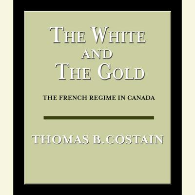 The White and the Gold: The French Regime in Canada Audiobook, by Thomas B. Costain