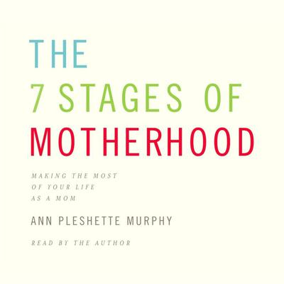 The 7 Stages of Motherhood: Loving Your Life without Losing Your Mind Audiobook, by Ann Pleshette Murphy