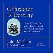 Character is Destiny: Inspiring Stories Every Young Person Should Know and Every Adult Should Remember, by John McCain