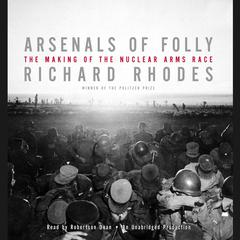 Arsenals of Folly: The Making of the Nuclear Arms Race Audiobook, by Richard Rhodes