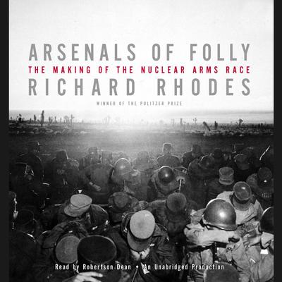 Arsenals of Folly: The Making of the Nuclear Arms Race Audiobook, by