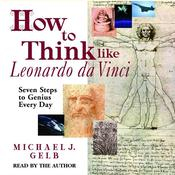 How to Think like Leonardo Da Vinci: Seven Steps to Genius Every Day, by Michael J. Gel